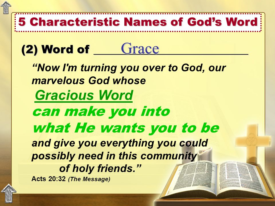 (2) Word of ___________________________ Grace Now I m turning you over to God, our marvelous God whose Gracious Word can make you into what He wants you to be and give you everything you could possibly need in this community of holy friends. Acts 20:32 (The Message)