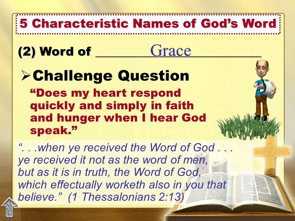 5 Characteristic Names of God's Word  Challenge Question (2) Word of ___________________________ Grace Does my heart respond quickly and simply in faith and hunger when I hear God speak. ...when ye received the Word of God...