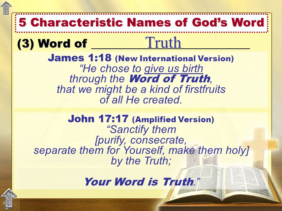 5 Characteristic Names of God's Word (3) Word of ___________________________ Truth John 17:17 (Amplified Version) Sanctify them [purify, consecrate, separate them for Yourself, make them holy] by the Truth; Your Word is Truth. James 1:18 (New International Version) He chose to give us birth through the Word of Truth, that we might be a kind of firstfruits of all He created.