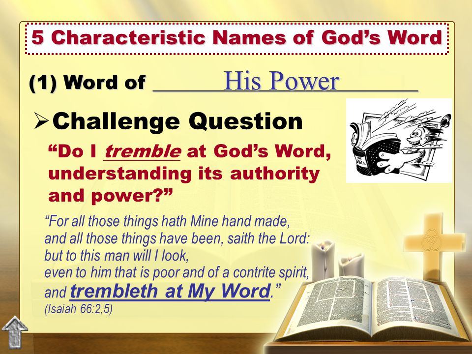 5 Characteristic Names of God's Word  Challenge Question (1) Word of ___________________________ His Power Do I tremble at God's Word, understanding its authority and power For all those things hath Mine hand made, and all those things have been, saith the Lord: but to this man will I look, even to him that is poor and of a contrite spirit, and trembleth at My Word. (Isaiah 66:2,5)