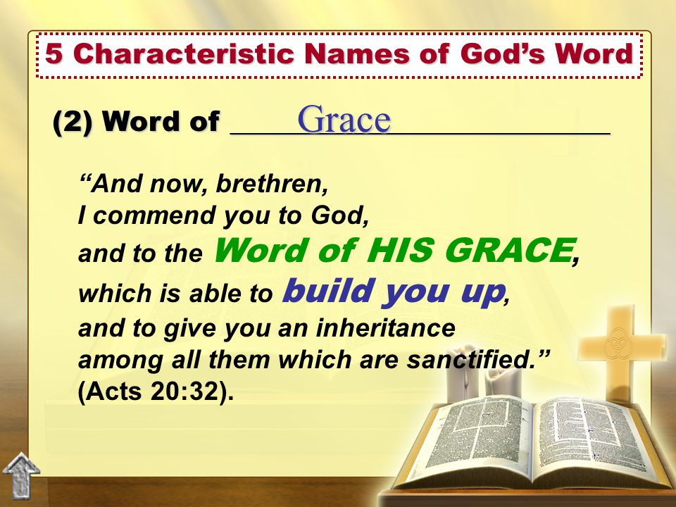 5 Characteristic Names of God's Word (2) Word of ___________________________ Grace And now, brethren, I commend you to God, and to the Word of HIS GRACE, which is able to build you up, and to give you an inheritance among all them which are sanctified. (Acts 20:32).
