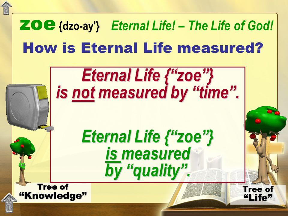 "Tree of ""Knowledge"" Tree of ""Life"" zoe {dzo-ay'} Eternal Life! – The Life of God! Eternal Life {""zoe""} is not measured by ""time"". Eternal Life {""zoe""}"