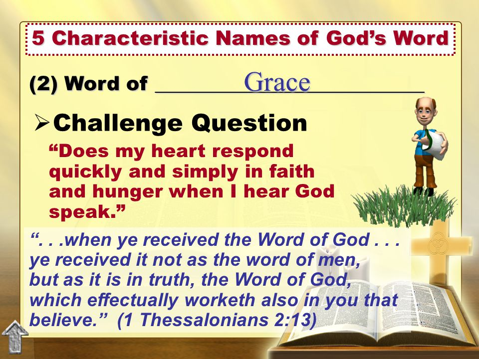  Challenge Question (2) Word of ___________________________ Grace Does my heart respond quickly and simply in faith and hunger when I hear God speak. ...when ye received the Word of God...