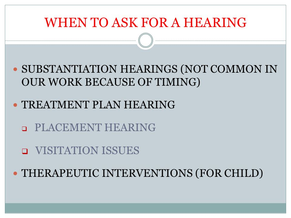 WHEN TO ASK FOR A HEARING SUBSTANTIATION HEARINGS (NOT COMMON IN OUR WORK BECAUSE OF TIMING) TREATMENT PLAN HEARING  PLACEMENT HEARING  VISITATION I