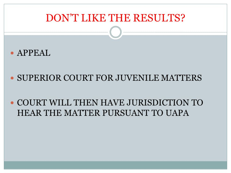 DON'T LIKE THE RESULTS? APPEAL SUPERIOR COURT FOR JUVENILE MATTERS COURT WILL THEN HAVE JURISDICTION TO HEAR THE MATTER PURSUANT TO UAPA