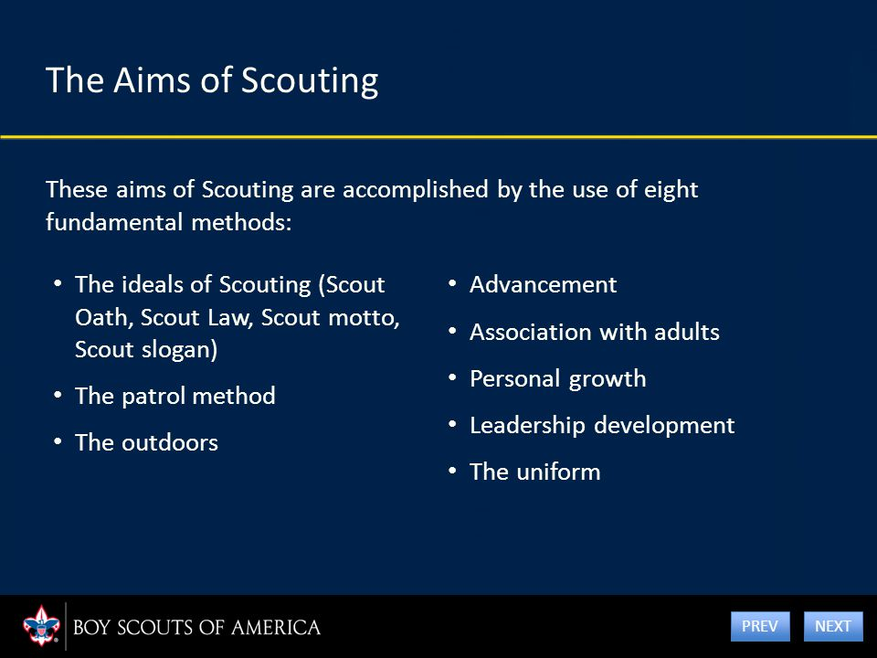 The Aims of Scouting These aims of Scouting are accomplished by the use of eight fundamental methods: Advancement Association with adults Personal gro