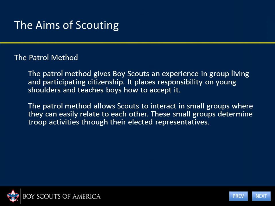The Aims of Scouting The Patrol Method The patrol method gives Boy Scouts an experience in group living and participating citizenship. It places respo