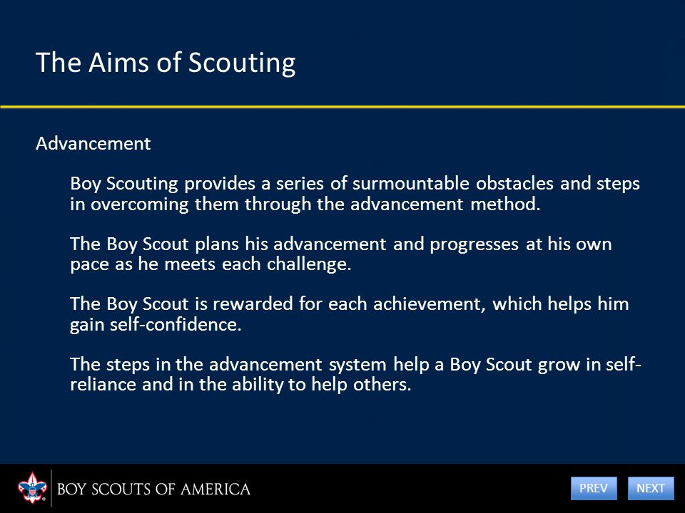The Aims of Scouting Advancement Boy Scouting provides a series of surmountable obstacles and steps in overcoming them through the advancement method.