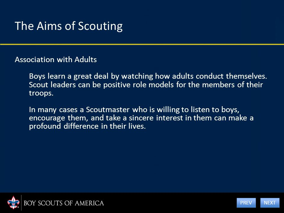 The Aims of Scouting Association with Adults Boys learn a great deal by watching how adults conduct themselves. Scout leaders can be positive role mod