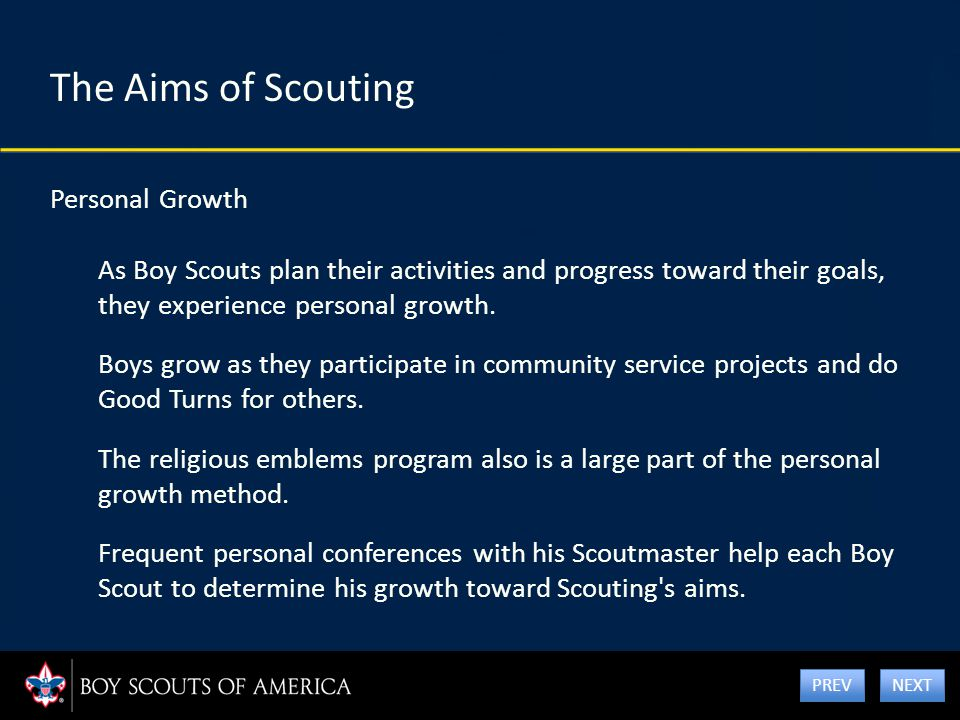 The Aims of Scouting Personal Growth As Boy Scouts plan their activities and progress toward their goals, they experience personal growth. Boys grow a