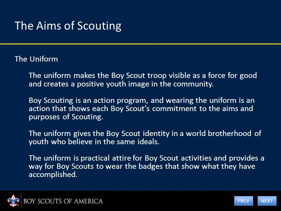 The Aims of Scouting The Uniform The uniform makes the Boy Scout troop visible as a force for good and creates a positive youth image in the community