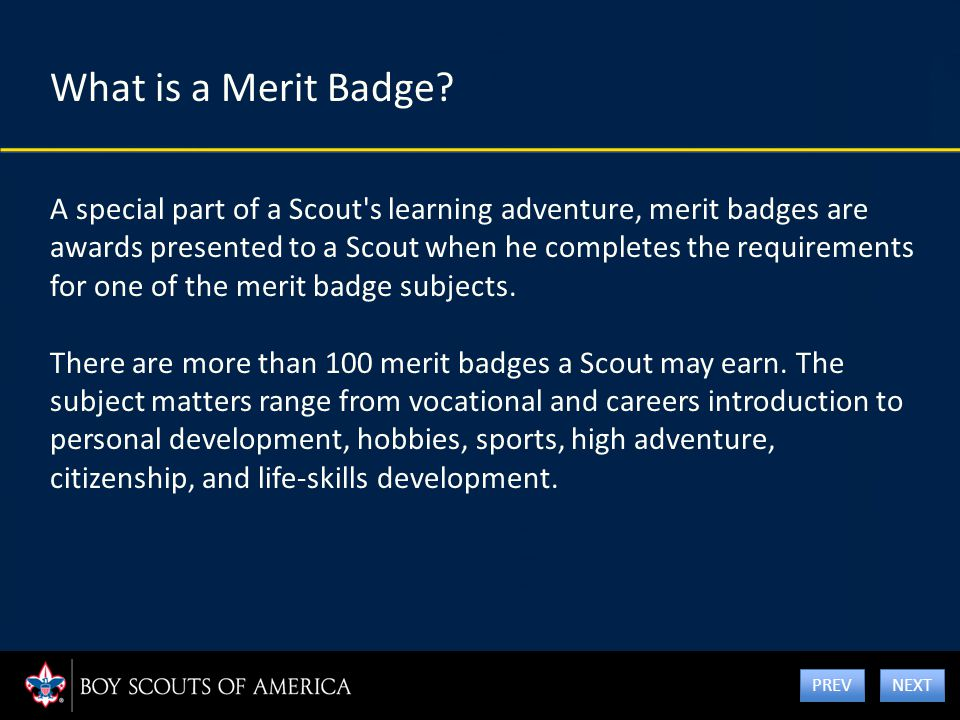 What is a Merit Badge? A special part of a Scout's learning adventure, merit badges are awards presented to a Scout when he completes the requirements