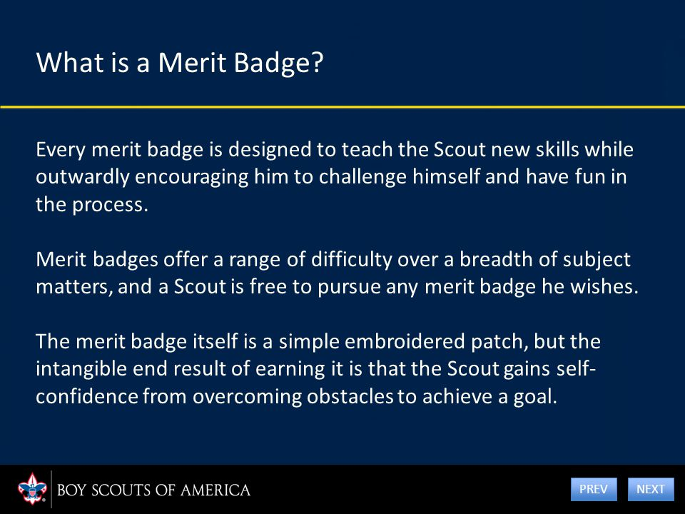 What is a Merit Badge? Every merit badge is designed to teach the Scout new skills while outwardly encouraging him to challenge himself and have fun i