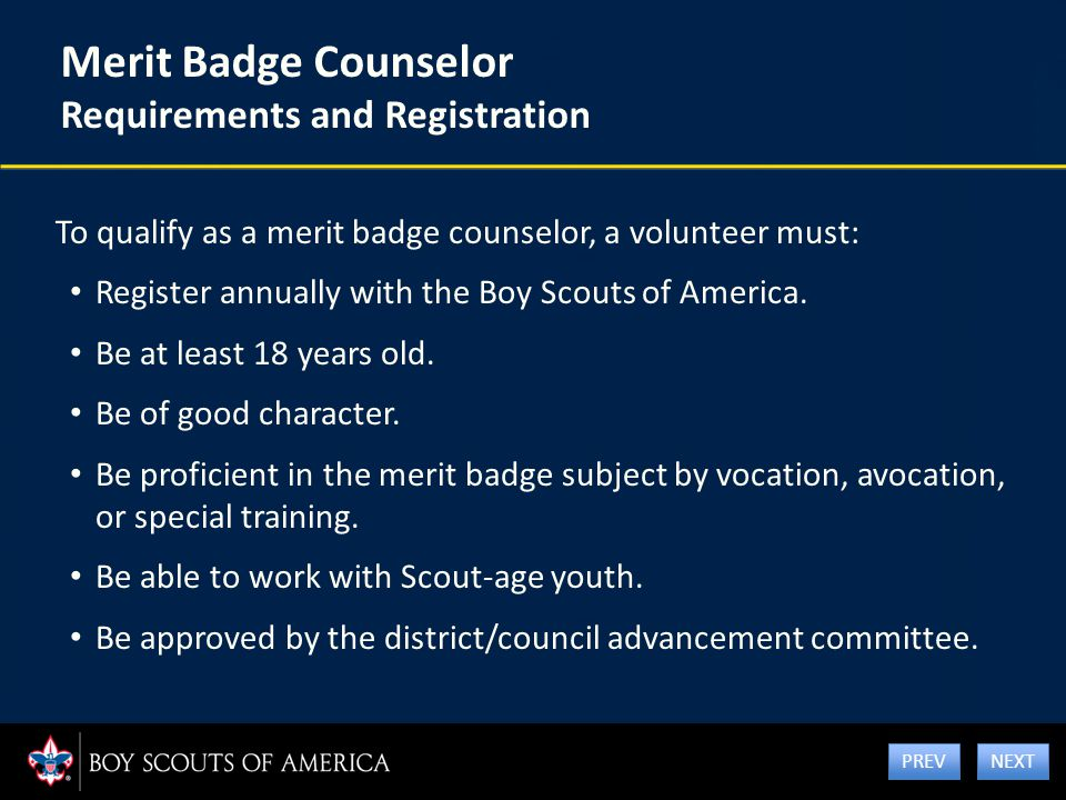 Merit Badge Counselor Requirements and Registration To qualify as a merit badge counselor, a volunteer must: Register annually with the Boy Scouts of