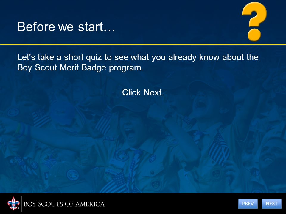 Before we start… Let's take a short quiz to see what you already know about the Boy Scout Merit Badge program. Click Next. NEXT PREV