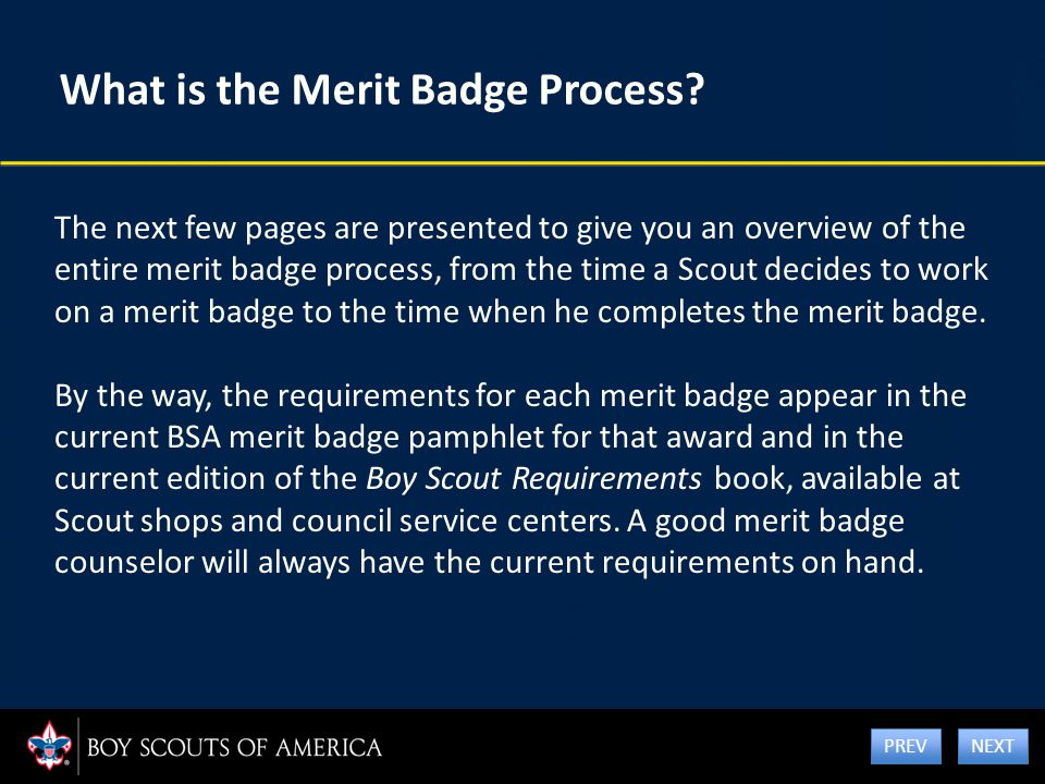 What is the Merit Badge Process? The next few pages are presented to give you an overview of the entire merit badge process, from the time a Scout dec