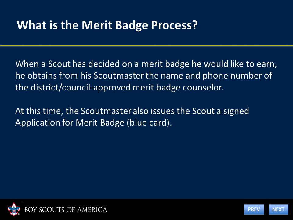 What is the Merit Badge Process? When a Scout has decided on a merit badge he would like to earn, he obtains from his Scoutmaster the name and phone n