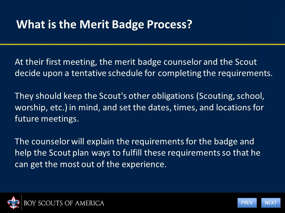 What is the Merit Badge Process? At their first meeting, the merit badge counselor and the Scout decide upon a tentative schedule for completing the r