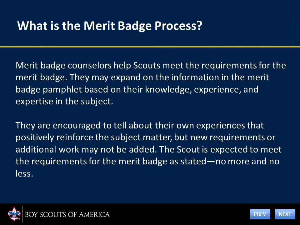 What is the Merit Badge Process? Merit badge counselors help Scouts meet the requirements for the merit badge. They may expand on the information in t