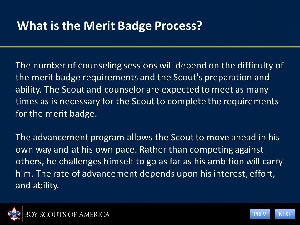 What is the Merit Badge Process? The number of counseling sessions will depend on the difficulty of the merit badge requirements and the Scout's prepa