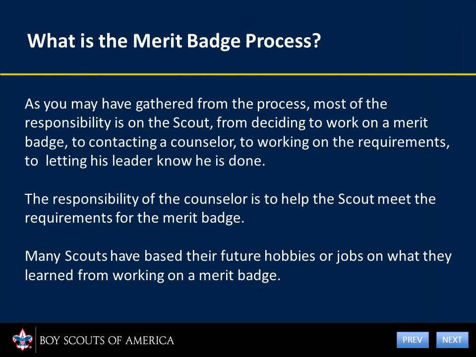 What is the Merit Badge Process? As you may have gathered from the process, most of the responsibility is on the Scout, from deciding to work on a mer