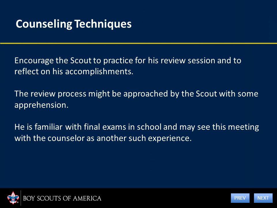 Counseling Techniques Encourage the Scout to practice for his review session and to reflect on his accomplishments. The review process might be approa