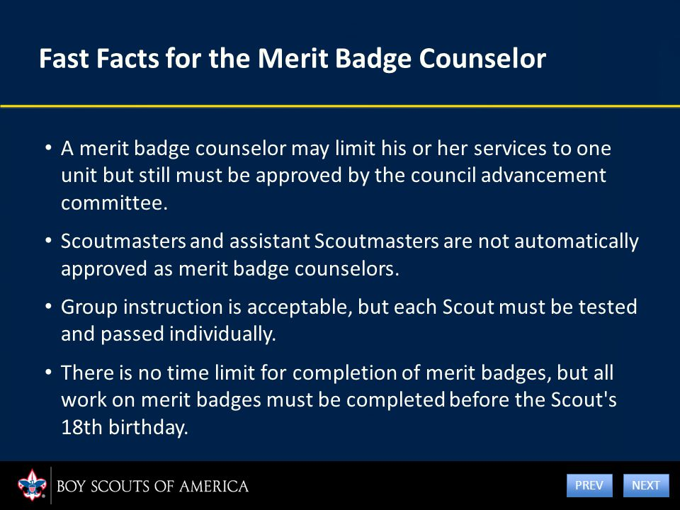 Fast Facts for the Merit Badge Counselor A merit badge counselor may limit his or her services to one unit but still must be approved by the council a