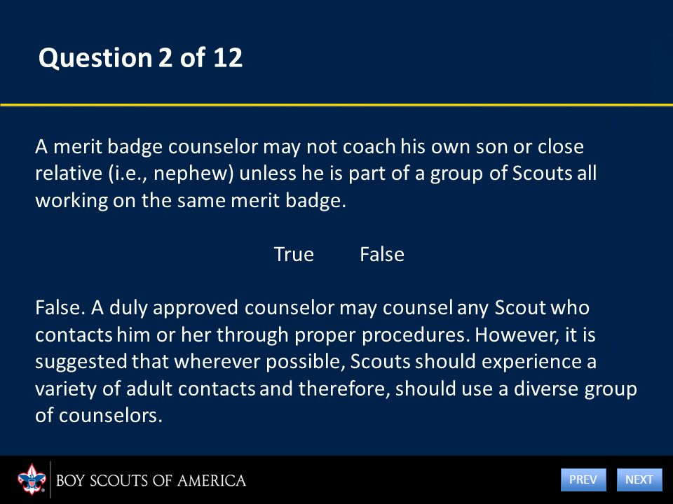 Question 2 of 12 A merit badge counselor may not coach his own son or close relative (i.e., nephew) unless he is part of a group of Scouts all working