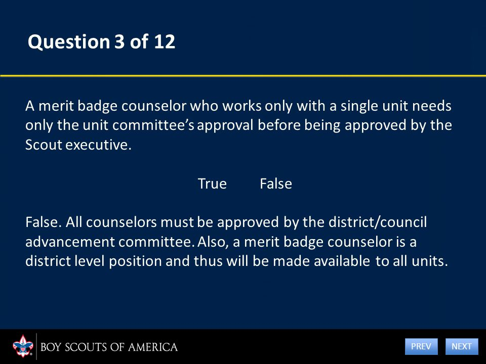 Question 3 of 12 A merit badge counselor who works only with a single unit needs only the unit committee's approval before being approved by the Scout