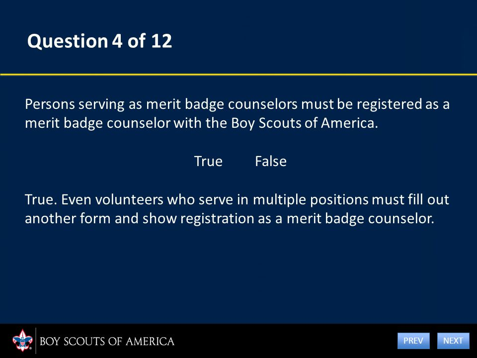 Question 4 of 12 Persons serving as merit badge counselors must be registered as a merit badge counselor with the Boy Scouts of America. True False Tr
