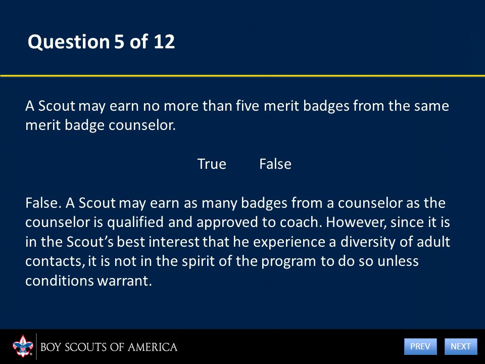 Question 5 of 12 A Scout may earn no more than five merit badges from the same merit badge counselor. True False False. A Scout may earn as many badge
