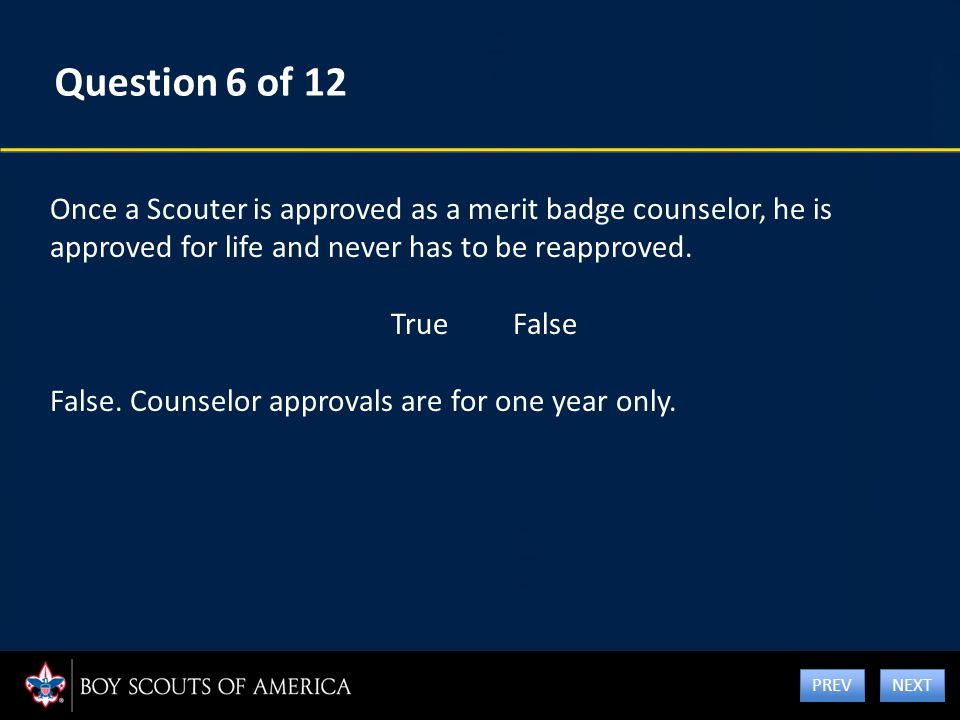 Question 6 of 12 Once a Scouter is approved as a merit badge counselor, he is approved for life and never has to be reapproved. True False False. Coun