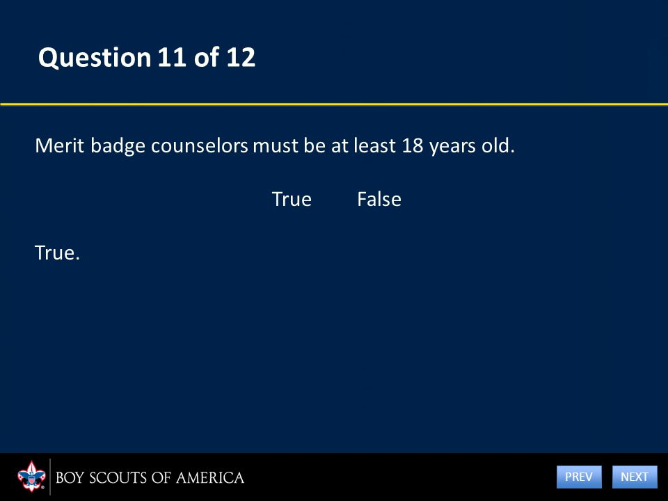 Question 11 of 12 Merit badge counselors must be at least 18 years old. True False True. NEXT PREV