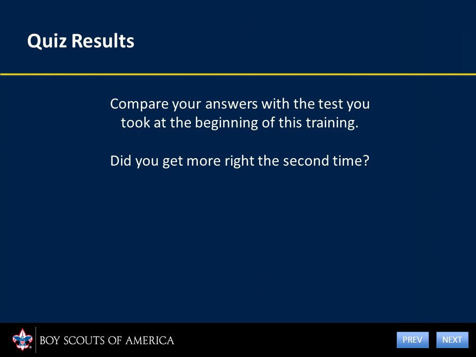 Quiz Results Compare your answers with the test you took at the beginning of this training. Did you get more right the second time? NEXT PREV