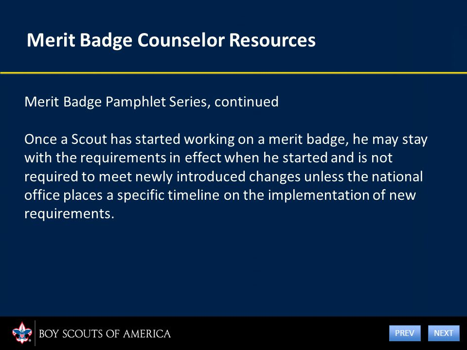 Merit Badge Counselor Resources Merit Badge Pamphlet Series, continued Once a Scout has started working on a merit badge, he may stay with the require