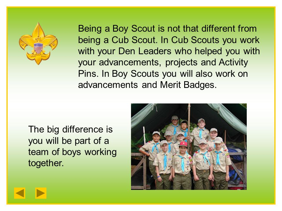 Being a Boy Scout is not that different from being a Cub Scout.