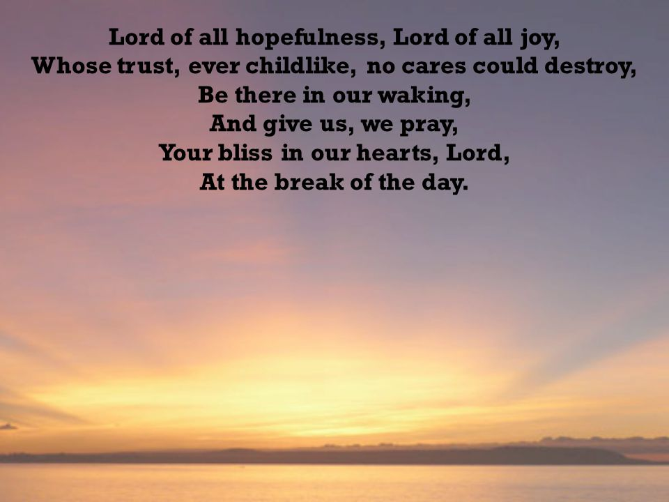 Lord of all hopefulness, Lord of all joy, Whose trust, ever childlike, no cares could destroy, Be there in our waking, And give us, we pray, Your bliss in our hearts, Lord, At the break of the day.