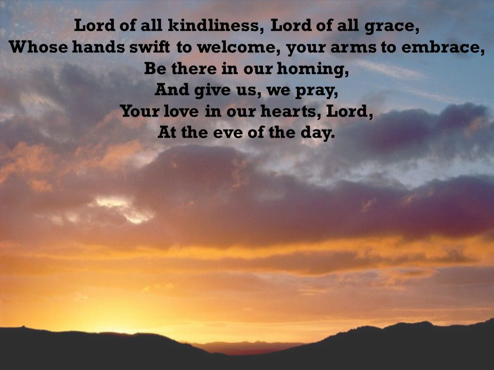 Lord of all kindliness, Lord of all grace, Whose hands swift to welcome, your arms to embrace, Be there in our homing, And give us, we pray, Your love in our hearts, Lord, At the eve of the day.