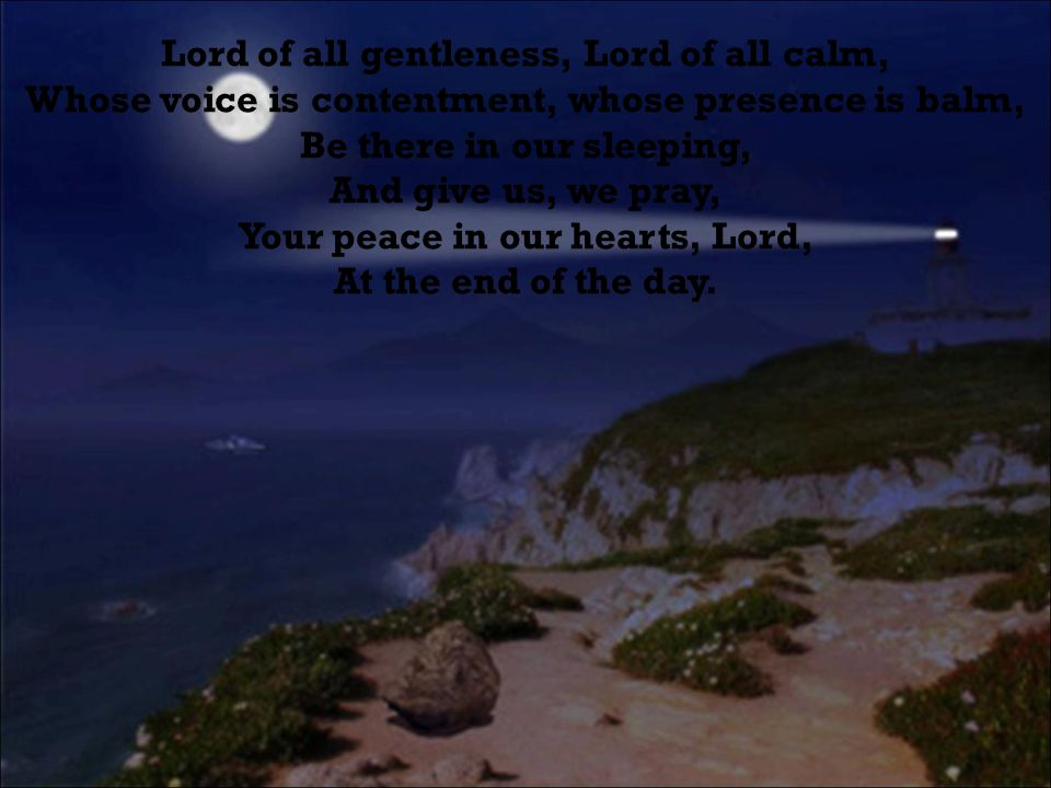 Lord of all gentleness, Lord of all calm, Whose voice is contentment, whose presence is balm, Be there in our sleeping, And give us, we pray, Your peace in our hearts, Lord, At the end of the day.