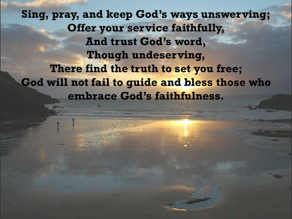 Sing, pray, and keep God's ways unswerving; Offer your service faithfully, And trust God's word, Though undeserving, There find the truth to set you free; God will not fail to guide and bless those who embrace God's faithfulness.