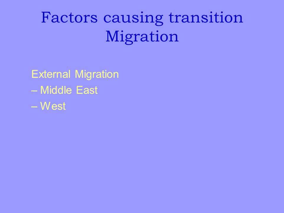 Factors causing transition Migration External Migration –Middle East –West