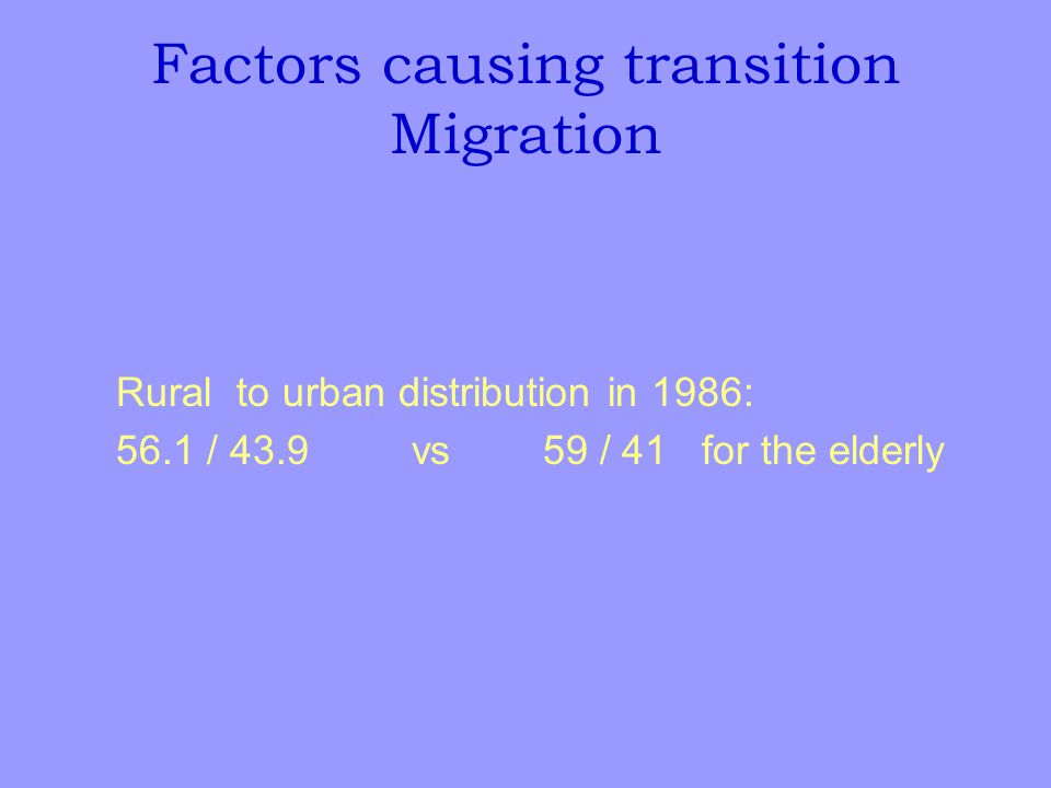 Factors causing transition Migration Rural to urban distribution in 1986: 56.1 / 43.9 vs 59 / 41 for the elderly