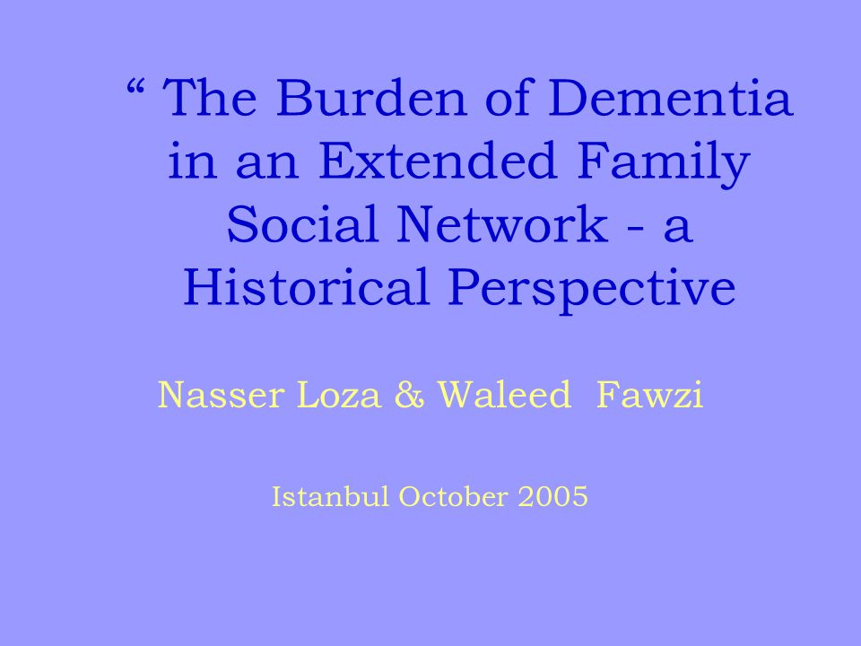 The Burden of Dementia in an Extended Family Social Network - a Historical Perspective Nasser Loza & Waleed Fawzi Istanbul October 2005