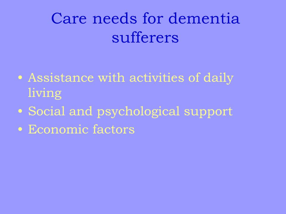 Care needs for dementia sufferers Assistance with activities of daily living Social and psychological support Economic factors