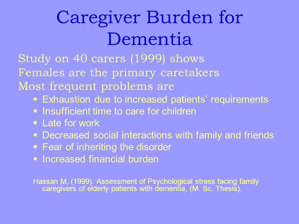 Caregiver Burden for Dementia Study on 40 carers (1999) shows Females are the primary caretakers Most frequent problems are  Exhaustion due to increased patients' requirements  Insufficient time to care for children  Late for work  Decreased social interactions with family and friends  Fear of inheriting the disorder  Increased financial burden Hassan M, (1999).