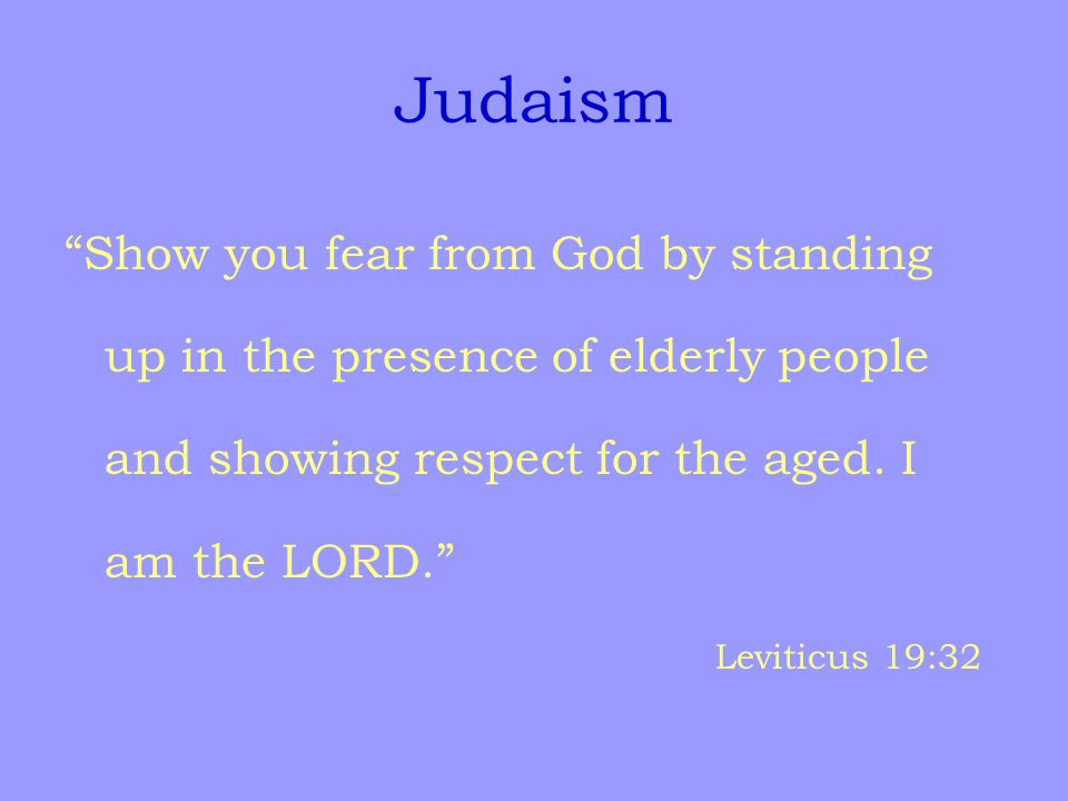 Judaism Show you fear from God by standing up in the presence of elderly people and showing respect for the aged.