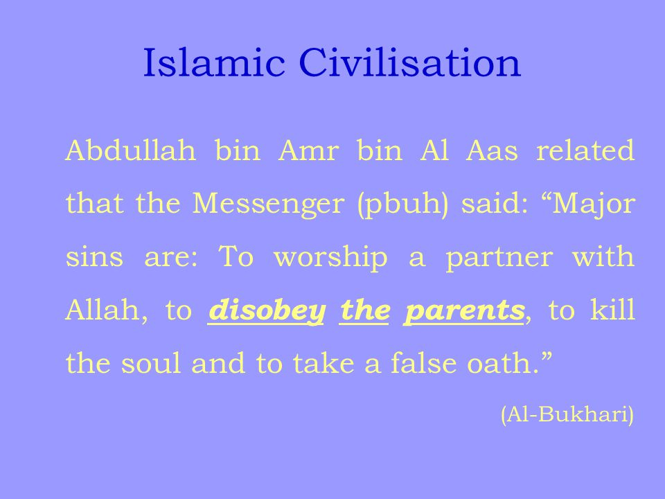 Islamic Civilisation Abdullah bin Amr bin Al Aas related that the Messenger (pbuh) said: Major sins are: To worship a partner with Allah, to disobey the parents, to kill the soul and to take a false oath. (Al-Bukhari)