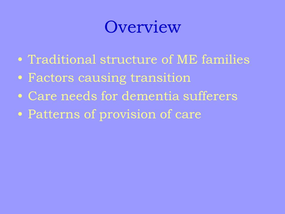Overview Traditional structure of ME families Factors causing transition Care needs for dementia sufferers Patterns of provision of care