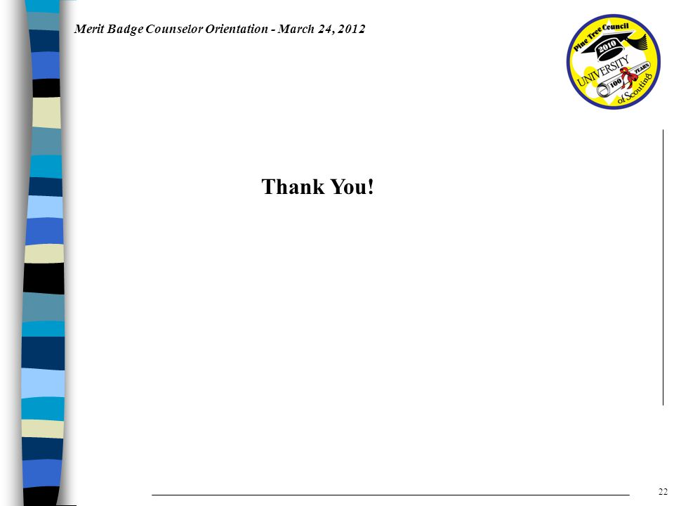 Merit Badge Counselor Orientation - March 24, 2012 Thank You! 22