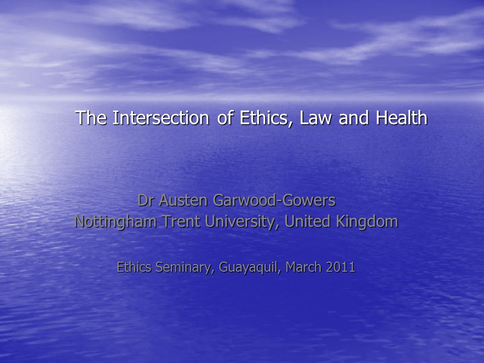 The Intersection of Ethics, Law and Health Dr Austen Garwood-Gowers Nottingham Trent University, United Kingdom Ethics Seminary, Guayaquil, March 2011
